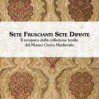 Sete fruscianti sete dipinte. La collezione tessile del Museo Civico Medievale