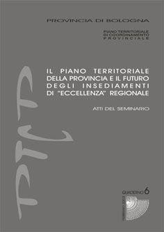 """IL PIANO TERRITORIALE DELLA PROVINCIA DI BOLOGNA E IL FUTURO DEGLI INSEDIAMENTI DI """"ECCELLENZA"""" REGIONALE."""